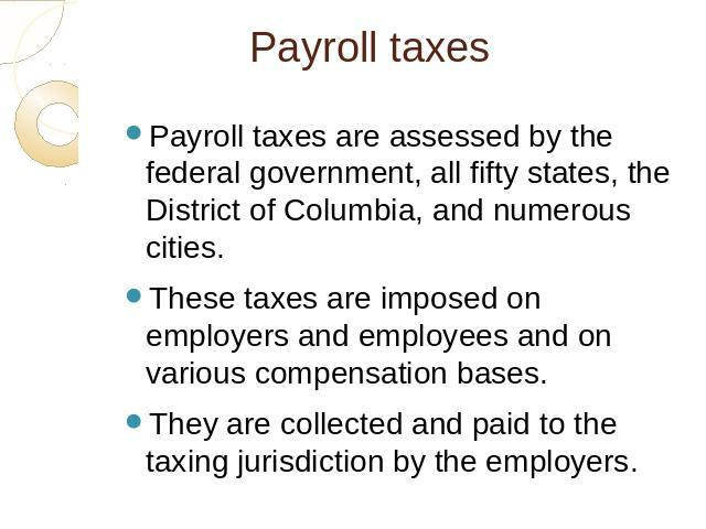 Payroll taxes Payroll taxes are assessed by the federal government, all fifty states, the District of Columbia, and numerous cities. These taxes are imposed on employers and employees and on various compensation bases. They are collected and paid to…