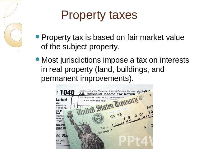 Property taxes Property tax is based on fair market value of the subject property.Most jurisdictions impose a tax on interests in real property (land, buildings, and permanent improvements).