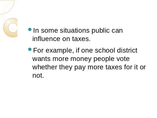In some situations public can influence on taxes.For example, if one school district wants more money people vote whether they pay more taxes for it or not.