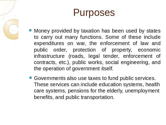 Purposes Money provided by taxation has been used by states to carry out many functions. Some of these include expenditures on war, the enforcement of law and public order, protection of property, economic infrastructure (roads, legal tender, enforc…
