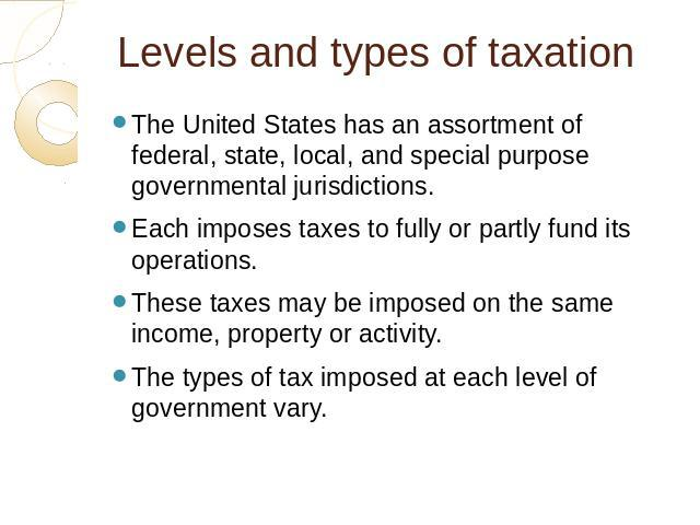 Levels and types of taxation The United States has an assortment of federal, state, local, and special purpose governmental jurisdictions. Each imposes taxes to fully or partly fund its operations. These taxes may be imposed on the same income, prop…