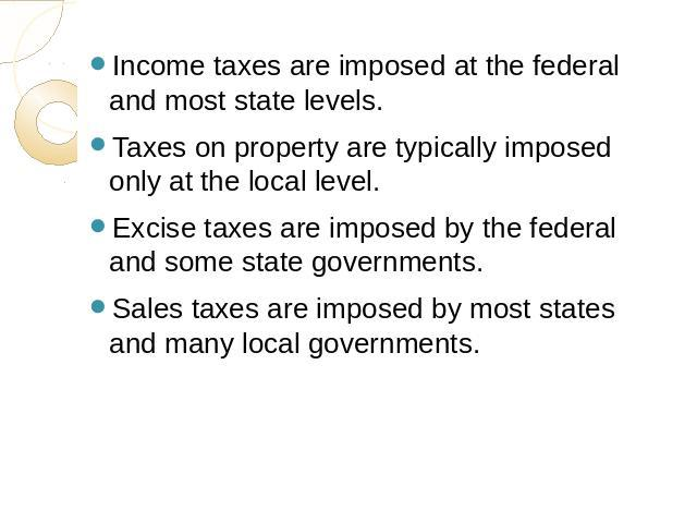 Income taxes are imposed at the federal and most state levels.Taxes on property are typically imposed only at the local level.Excise taxes are imposed by the federal and some state governments.Sales taxes are imposed by most states and many local go…
