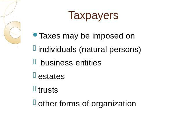 Taxpayers Taxes may be imposed onindividuals (natural persons) business entitiesestatestrustsother forms of organization