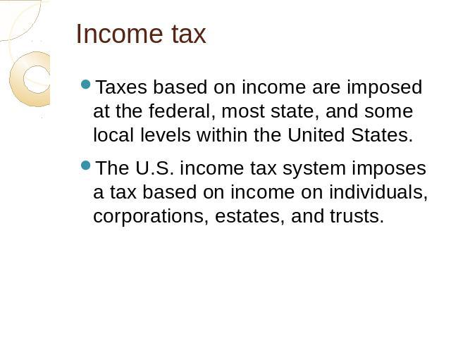 Income tax Taxes based on income are imposed at the federal, most state, and some local levels within the United States.The U.S. income tax system imposes a tax based on income on individuals, corporations, estates, and trusts.