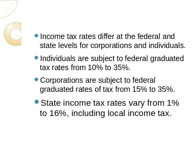 Income tax rates differ at the federal and state levels for corporations and individuals.Individuals are subject to federal graduated tax rates from 10% to 35%.Corporations are subject to federal graduated rates of tax from 15% to 35%.State income t…