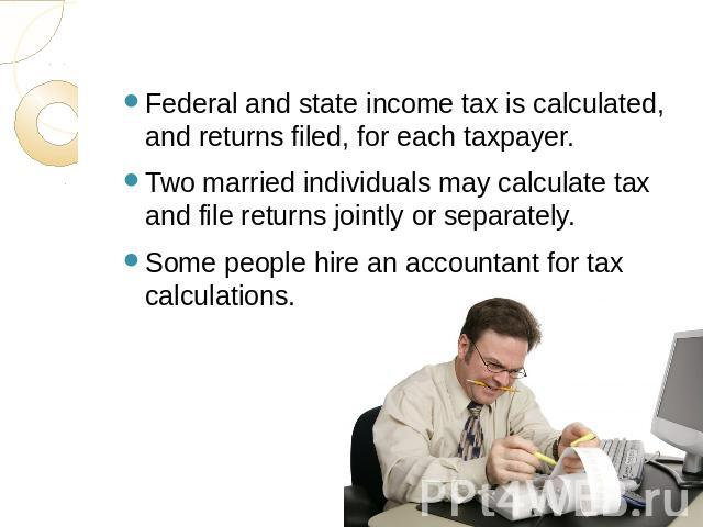 Federal and state income tax is calculated, and returns filed, for each taxpayer. Two married individuals may calculate tax and file returns jointly or separately.Some people hire an accountant for tax calculations.