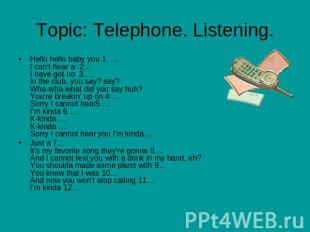 Topic: Telephone. Listening Hello hello baby you 1. …I can't hear a 2…I have got