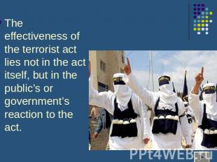 The effectiveness of the terrorist act lies not in the act itself, but in the pu