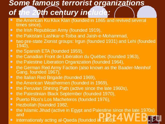 Some famous terrorist organizations of the 20th century include: the American Ku Klux Klan (founded in 1865 and revived several times since), the Irish Republican Army (founded 1919), the Pakistani Lashkar-e-Toiba and Jaish-e-Mohammad, two pre-state…