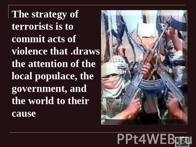 The strategy of terrorists is to commit acts of violence that .draws the attention of the local populace, the government, and the world to their cause