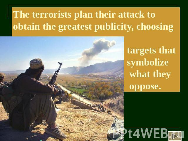 The terrorists plan their attack to obtain the greatest publicity, choosing targets that symbolize what they oppose.