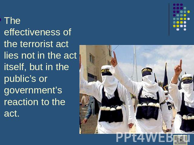 The effectiveness of the terrorist act lies not in the act itself, but in the public's or government's reaction to the act.