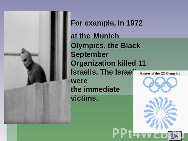 For example, in 1972 at the Munich Olympics, the Black September Organization killed 11 Israelis. The Israelis were the immediate victims.
