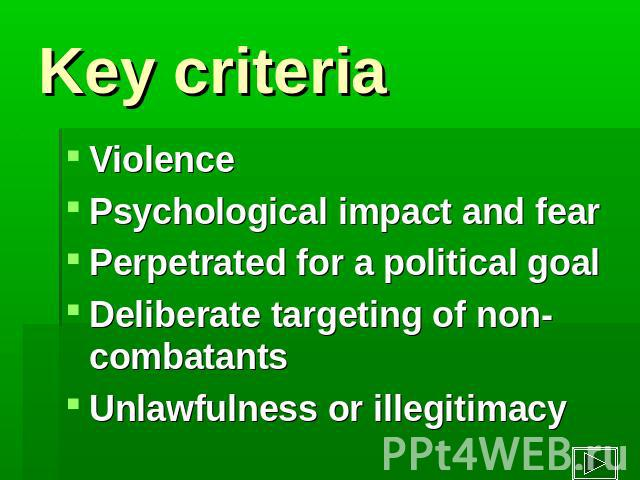 Key criteria ViolencePsychological impact and fear Perpetrated for a political goal Deliberate targeting of non-combatantsUnlawfulness or illegitimacy