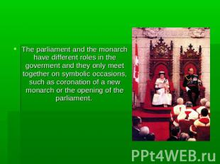 The parliament and the monarch have different roles in the goverment and they on