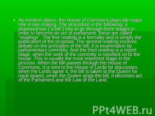 As mention above, the House of Commons plays the major role in law making. The p