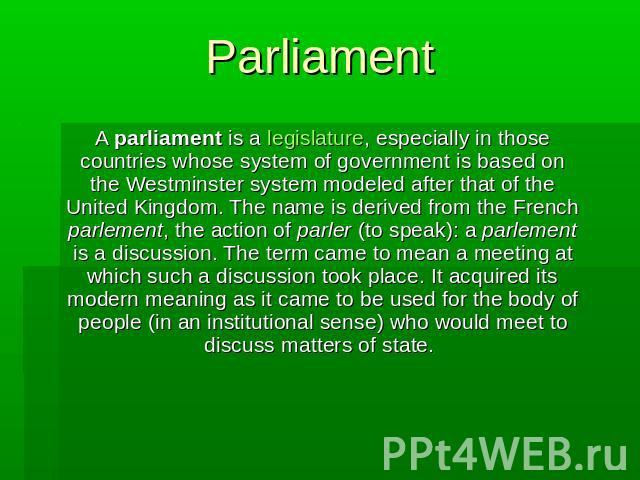 Parliament A parliament is a legislature, especially in those countries whose system of government is based on the Westminster system modeled after that of the United Kingdom. The name is derived from the French parlement, the action of parler (to s…