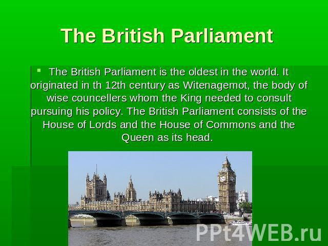 The British Parliament The British Parliament is the oldest in the world. It originated in th 12th century as Witenagemot, the body of wise councellers whom the King needed to consult pursuing his policy. The British Parliament consists of the House…