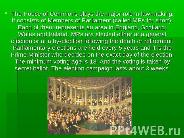 The House of Commons plays the major role in law-making. It consists of Members of Parliament (called MPs for short). Each of them represents an area in England, Scotland, Wales and Ireland. MPs are elected either at a general election or at a by-el…