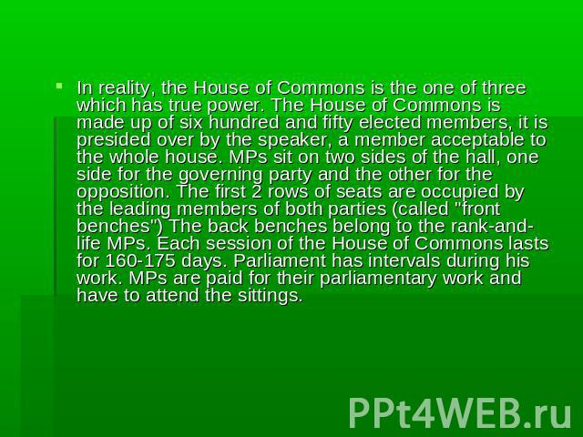 In reality, the House of Commons is the one of three which has true power. The House of Commons is made up of six hundred and fifty elected members, it is presided over by the speaker, a member acceptable to the whole house. MPs sit on two sides of …