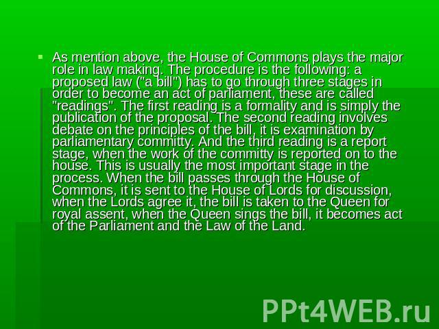 As mention above, the House of Commons plays the major role in law making. The procedure is the following: a proposed law (
