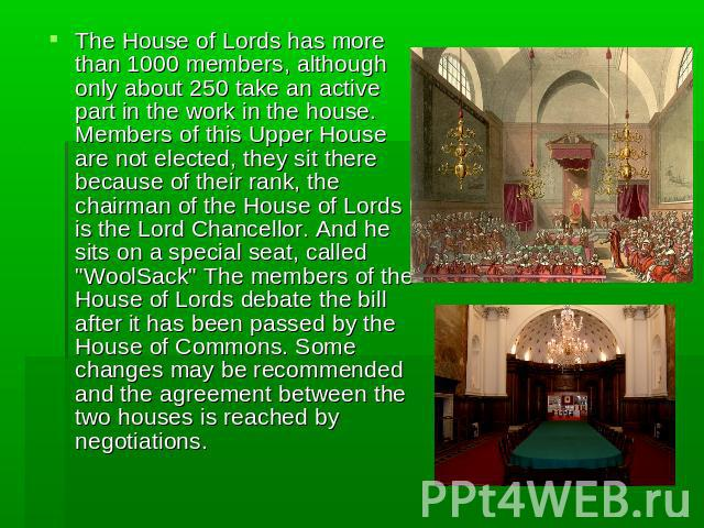 The House of Lords has more than 1000 members, although only about 250 take an active part in the work in the house. Members of this Upper House are not elected, they sit there because of their rank, the chairman of the House of Lords is the Lord Ch…