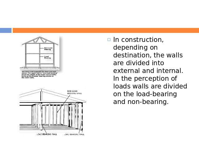 In construction, depending on destination, the walls are divided into external and internal. In the perception of loads walls are divided on the load-bearing and non-bearing.