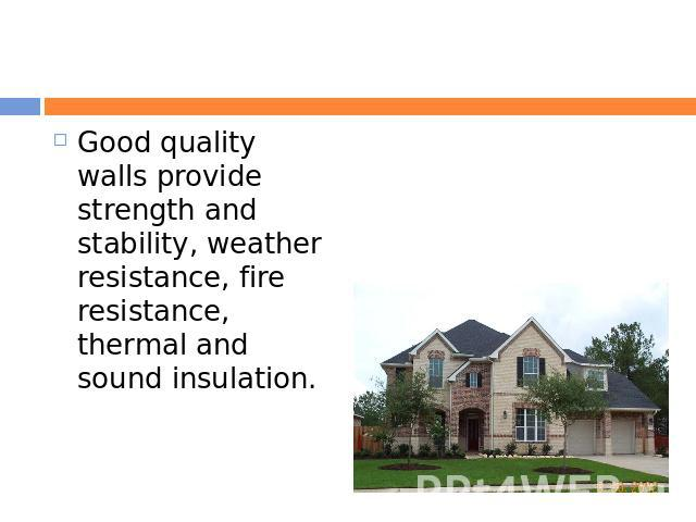 Good quality walls provide strength and stability, weather resistance, fire resistance, thermal and sound insulation.