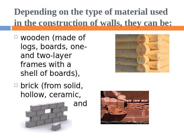 Depending on the type of material used in the construction of walls, they can be: wooden (made of logs, boards, one- and two-layer frames with a shell of boards),brick (from solid, hollow, ceramic, silicate bricks and blocks),