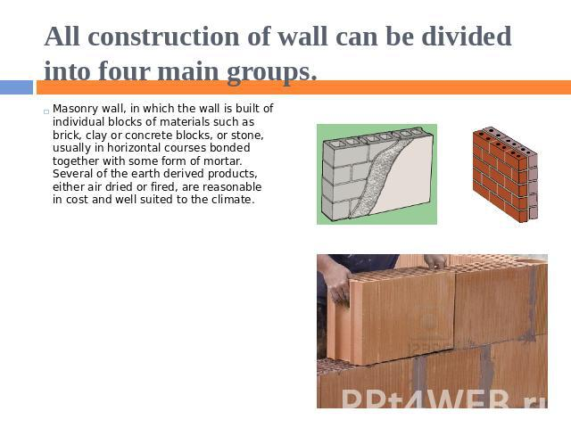 All construction of wall can be divided into four main groups. Masonry wall, in which the wall is built of individual blocks of materials such as brick, clay or concrete blocks, or stone, usually in horizontal courses bonded together with some form …