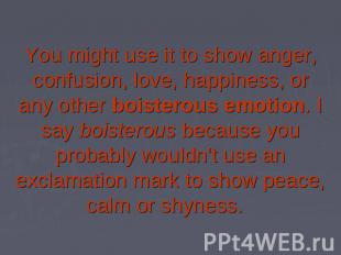 You might use it to show anger, confusion, love, happiness, or any other boister