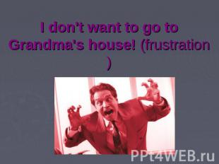 I don't want to go to Grandma's house! (frustration)