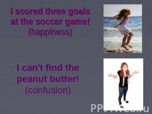 I scored three goals at the soccer game! (happiness) I can't find the peanut but