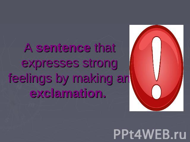 A sentence that expresses strong feelings by making an exclamation.