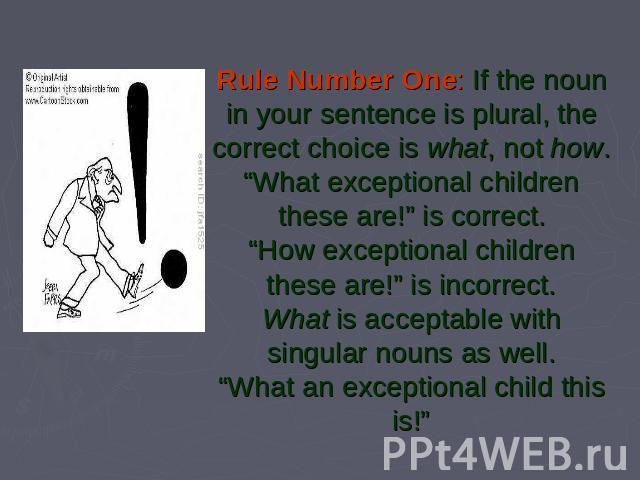 "Rule Number One: If the noun in your sentence is plural, the correct choice is what, not how.""What exceptional children these are!"" is correct.""How exceptional children these are!"" is incorrect.What is acceptable with singular nouns as well.""What an…"