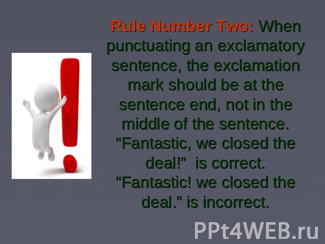 "Rule Number Two: When punctuating an exclamatory sentence, the exclamation mark should be at the sentence end, not in the middle of the sentence.""Fantastic, we closed the deal!""  is correct.""Fantastic! we closed the deal."" is incorrect."