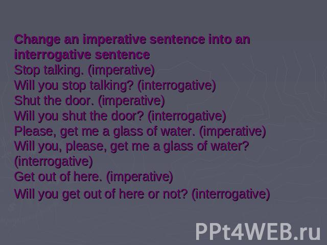 Change an imperative sentence into an interrogative sentenceStop talking. (imperative) Will you stop talking? (interrogative) Shut the door. (imperative) Will you shut the door? (interrogative) Please, get me a glass of water. (imperative) Will you,…