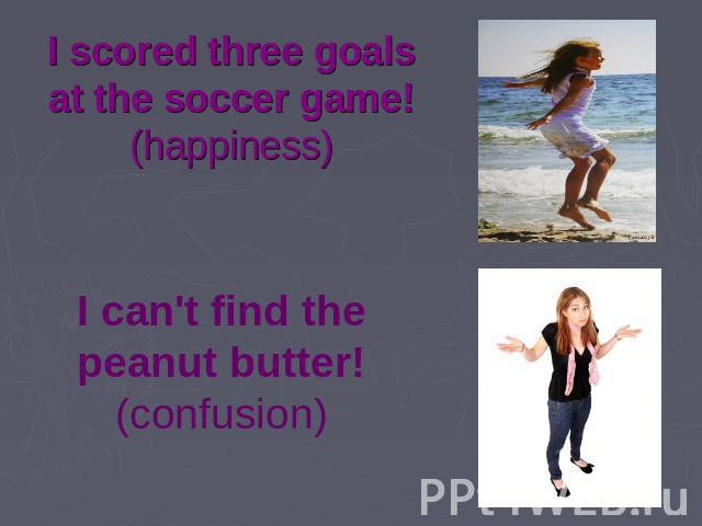 I scored three goals at the soccer game! (happiness) I can't find the peanut butter! (confusion)
