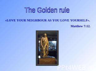 The Golden rule «LOVE YOUR NEIGHBOUR AS YOU LOVE YOURSELF». Matthew 7:12.
