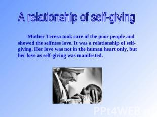 A relationship of self-giving Mother Teresa took care of the poor people and sho