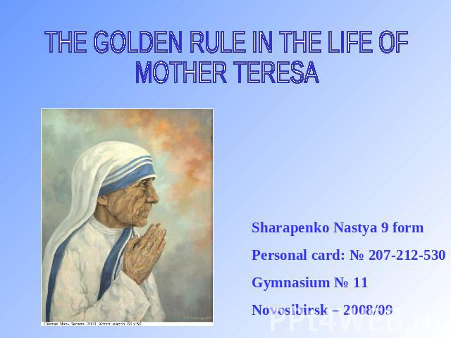 THE GOLDEN RULE IN THE LIFE OFMOTHER TERESA Sharapenko Nastya 9 form Personal card: № 207-212-530 Gymnasium № 11 Novosibirsk – 2008/09