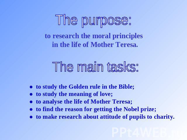 The purpose: to research the moral principles in the life of Mother Teresa. The main tasks: ● to study the Golden rule in the Bible;● to study the meaning of love;● to analyse the life of Mother Teresa;● to find the reason for getting the Nobel priz…