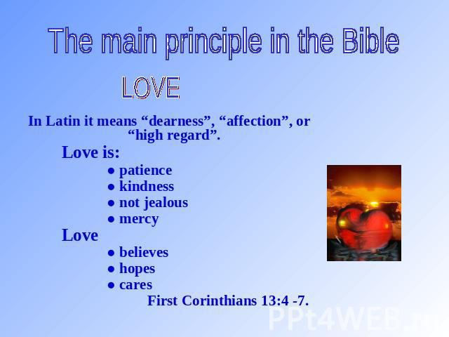 "The main principle in the Bible LOVE In Latin it means ""dearness"", ""affection"", or ""high regard"". Love is: ● patience ● kindness ● not jealous ● mercy Love ● believes ● hopes ● cares First Corinthians 13:4 -7."