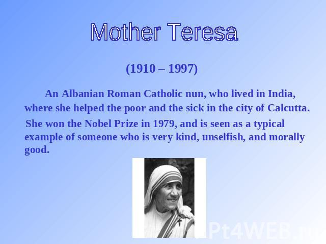 Mother Teresa (1910 – 1997) An Albanian Roman Catholic nun, who lived in India, where she helped the poor and the sick in the city of Calcutta. She won the Nobel Prize in 1979, and is seen as a typical example of someone who is very kind, unselfish,…