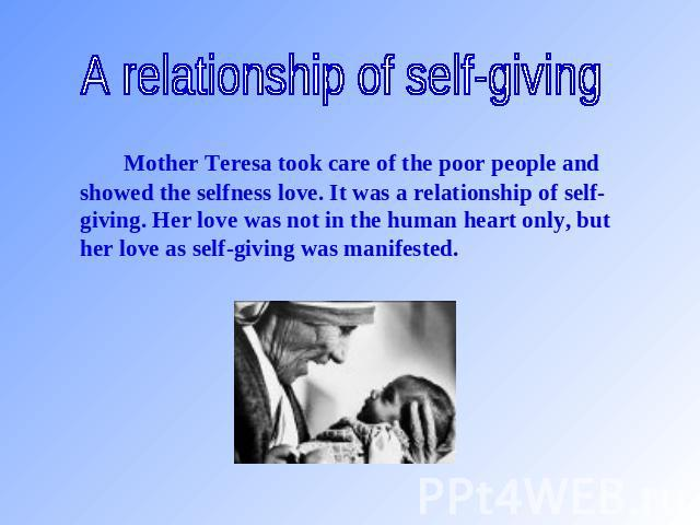A relationship of self-giving Mother Teresa took care of the poor people and showed the selfness love. It was a relationship of self-giving. Her love was not in the human heart only, but her love as self-giving was manifested.