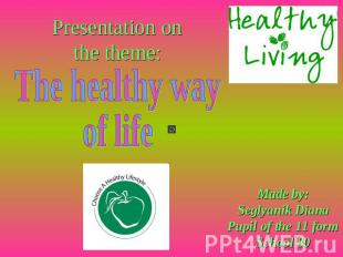 Presentation on the theme: The healthy way of life Made by:Seglyanik DianaPupil