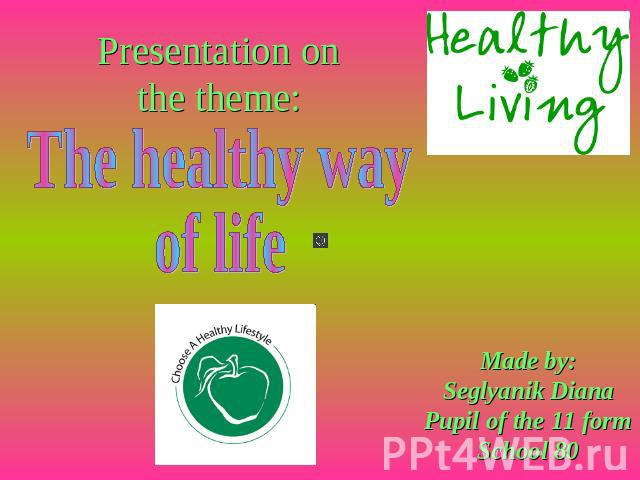 Presentation on the theme: The healthy way of life Made by:Seglyanik DianaPupil of the 11 formSchool 80
