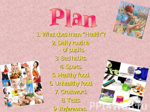 "Plan 1. What does mean ""Health""?2. Daily routine of pupils.3. Bad habits.4. Sports.5. Healthy food.6. Unhealthy food.7. Crossword.8. Tests.9. References."