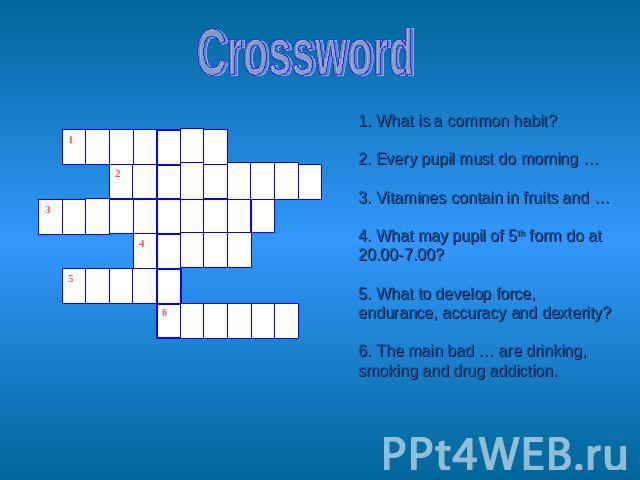 Crossword 1. What is a common habit?2. Every pupil must do morning …3. Vitamines contain in fruits and …4. What may pupil of 5th form do at 20.00-7.00? 5. What to develop force, endurance, accuracy and dexterity?6. The main bad … are drinking, smoki…