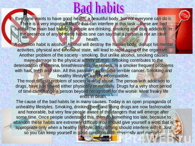 Bad habits Everyone wants to have good health, a beautiful body, but not everyone can do it. There is a very important factor that can interfere in this task – these are bad habits. The main bad habits of people are drinking, smoking and drug addict…